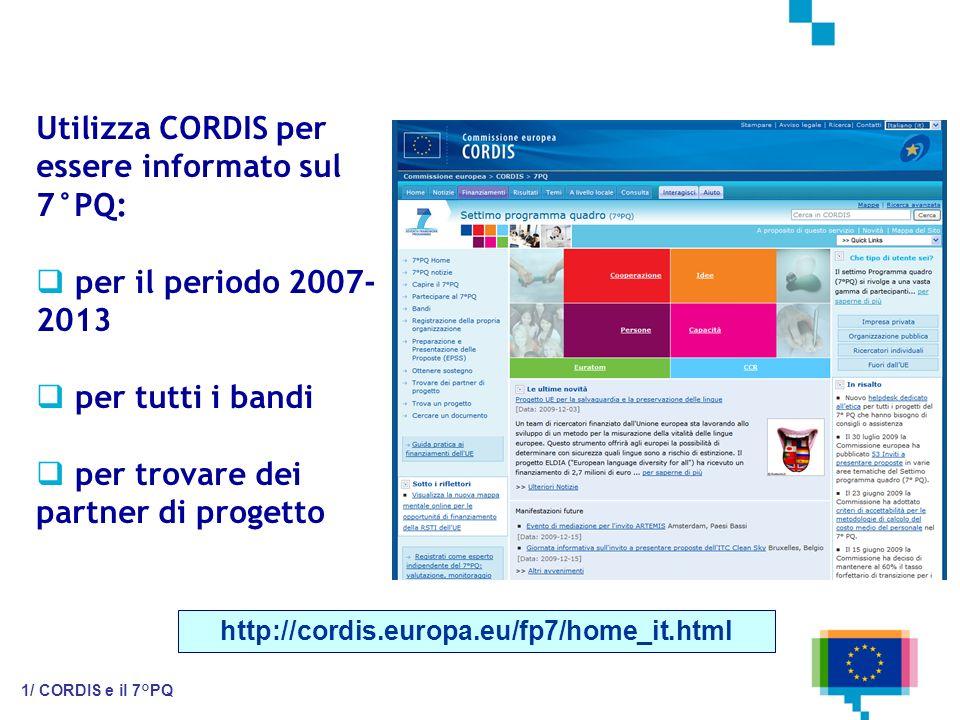Utilizza CORDIS per essere informato sul 7°PQ: per il periodo 2007- 2013 per tutti i bandi per trovare dei partner di progetto http://cordis.europa.eu/fp7/home_it.html 1/ CORDIS e il 7°PQ
