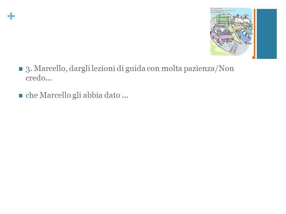 + 3. Marcello, dargli lezioni di guida con molta pazienza/Non credo... che Marcello gli abbia dato …