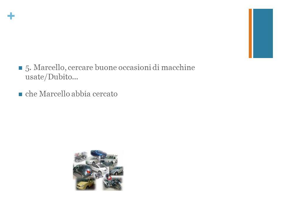 + 5. Marcello, cercare buone occasioni di macchine usate/Dubito... che Marcello abbia cercato