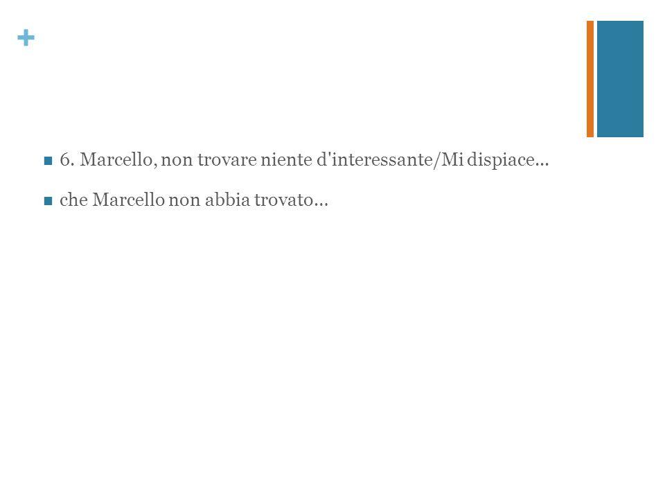 + 6. Marcello, non trovare niente d'interessante/Mi dispiace... che Marcello non abbia trovato…