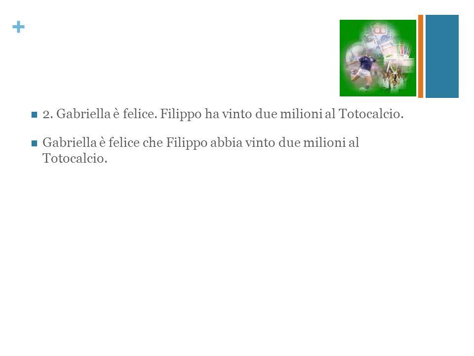 + 2. Gabriella è felice. Filippo ha vinto due milioni al Totocalcio. Gabriella è felice che Filippo abbia vinto due milioni al Totocalcio.