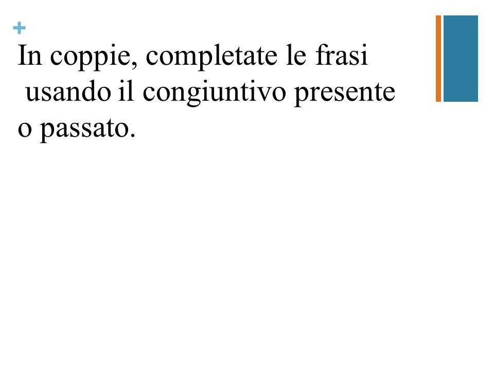 + In coppie, completate le frasi usando il congiuntivo presente o passato.