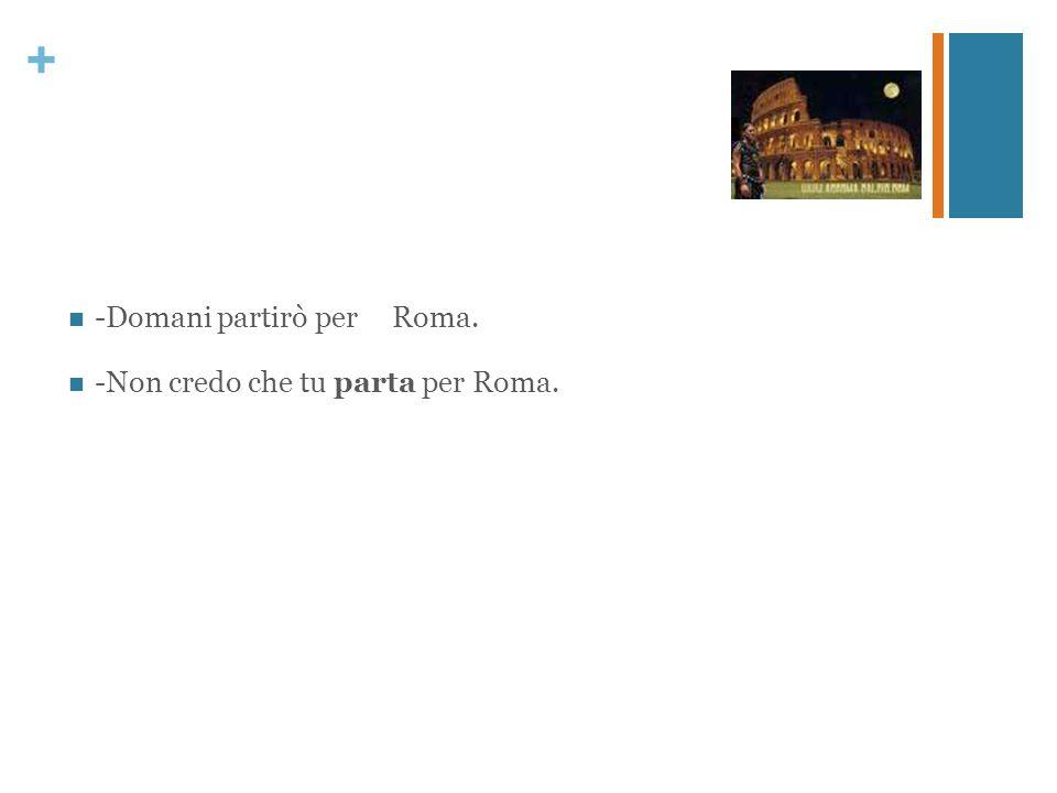 + Domani partirò per Roma. Non credo che tu parta per Roma.