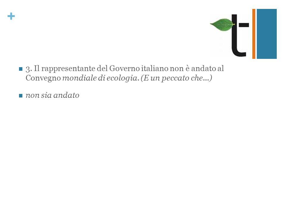 + 3. Il rappresentante del Governo italiano non è andato al Convegno mondiale di ecologia. (E un peccato che...) non sia andato