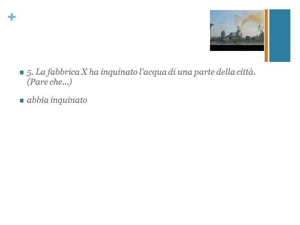+ 5. La fabbrica X ha inquinato l'acqua di una parte della città. (Pare che...) abbia inquinato
