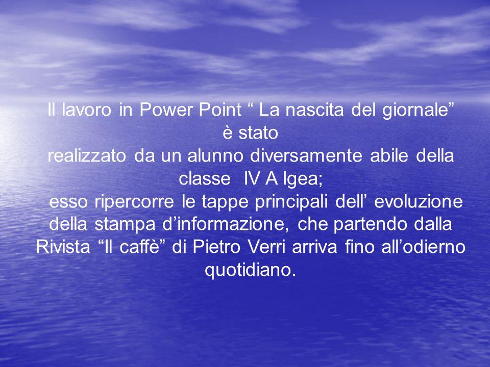 Il lavoro in Power Point La nascita del giornale è stato realizzato da un alunno diversamente abile della classe IV A Igea; esso ripercorre le tappe p