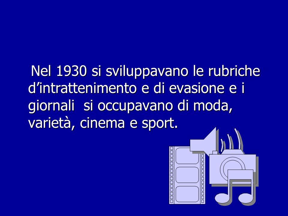Nel 1930 si sviluppavano le rubriche dintrattenimento e di evasione e i giornali si occupavano di moda, varietà, cinema e sport. Nel 1930 si sviluppav