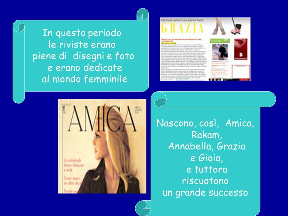 In questo periodo le riviste erano piene di disegni e foto e erano dedicate al mondo femminile Nascono, così, Amica, Rakam, Annabella, Grazia e Gioia,