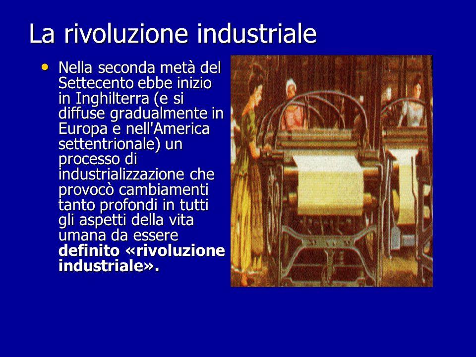 La rivoluzione industriale Nella seconda metà del Settecento ebbe inizio in Inghilterra (e si diffuse gradualmente in Europa e nell'America settentrio