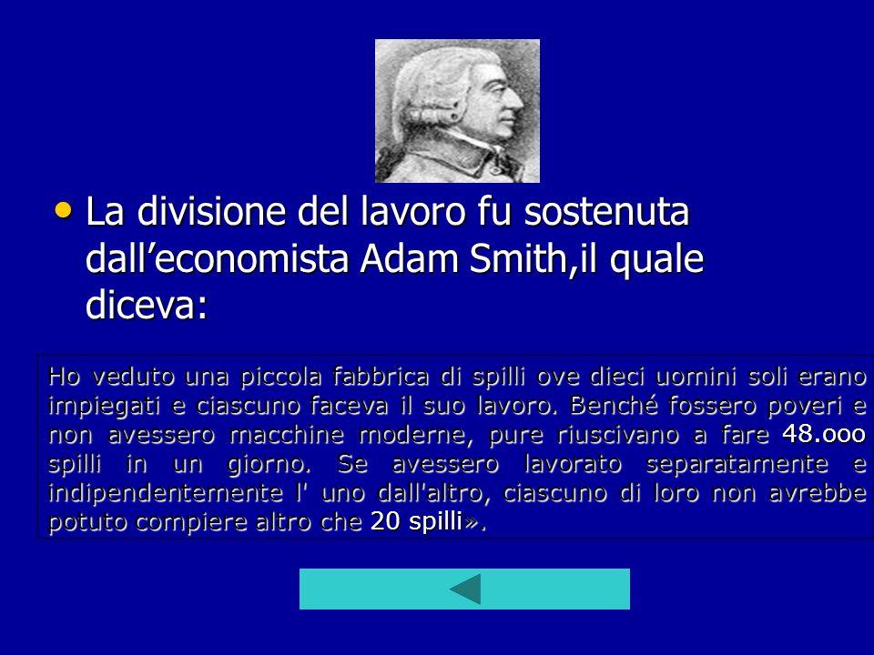 La divisione del lavoro fu sostenuta dalleconomista Adam Smith,il quale diceva: La divisione del lavoro fu sostenuta dalleconomista Adam Smith,il qual