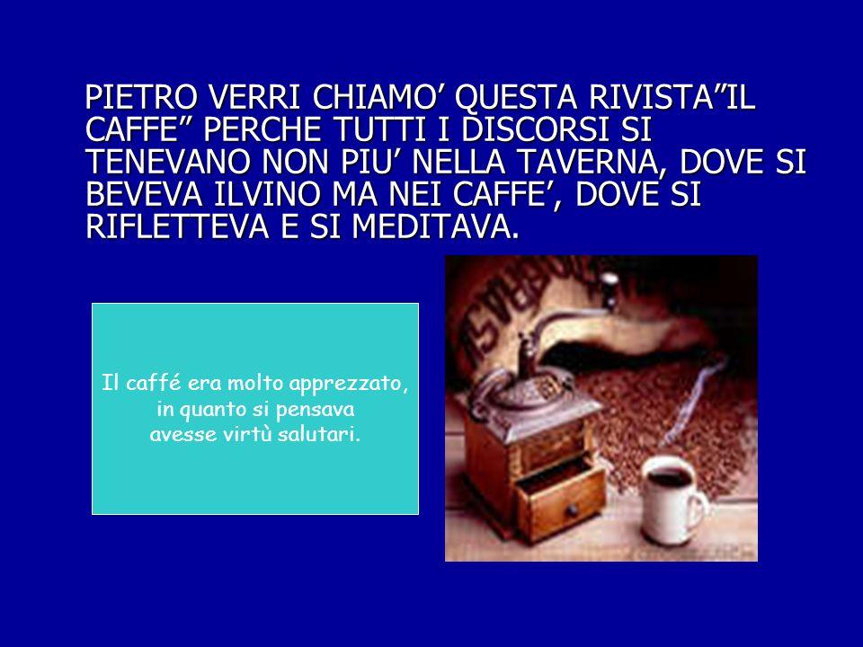 PIETRO VERRI CHIAMO QUESTA RIVISTAIL CAFFE PERCHE TUTTI I DISCORSI SI TENEVANO NON PIU NELLA TAVERNA, DOVE SI BEVEVA ILVINO MA NEI CAFFE, DOVE SI RIFL