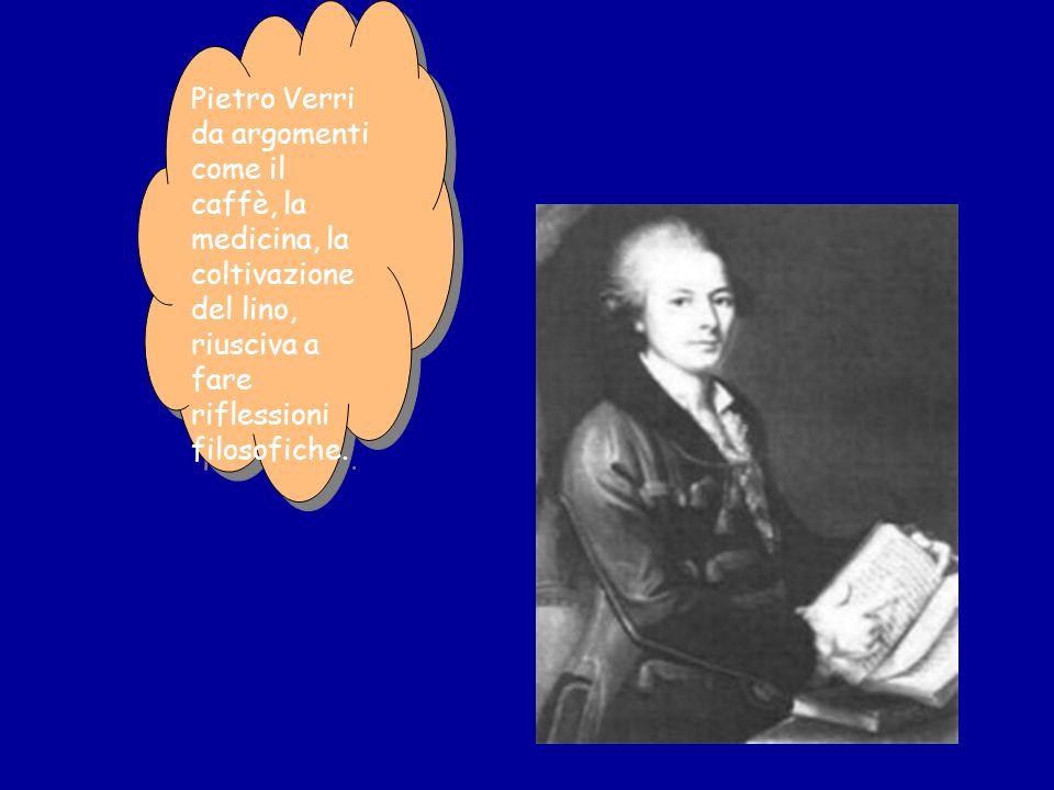Pietro Verri da argomenti come il caffè, la medicina, la coltivazione del lino, riusciva a fare riflessioni filosofiche.