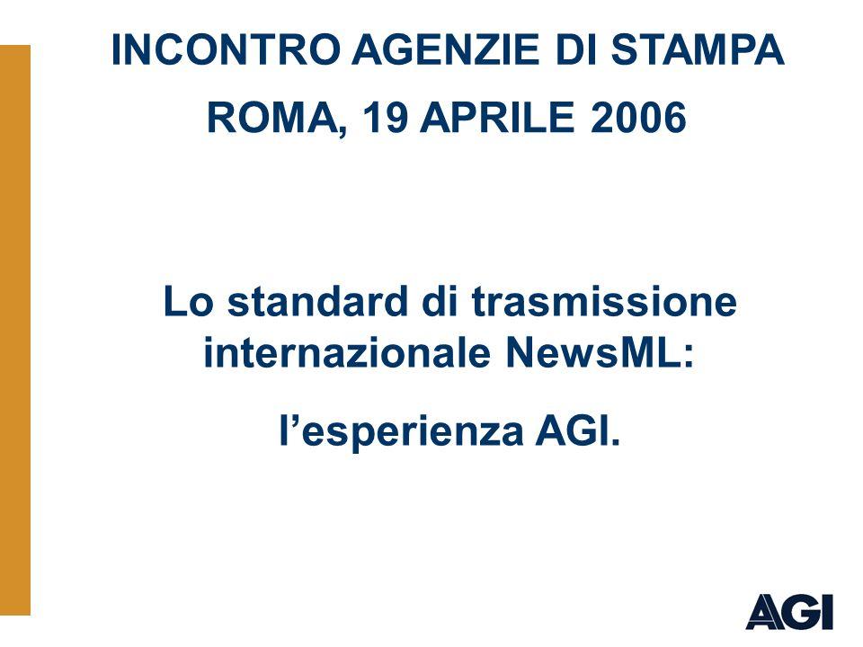 19/04/2006 Esperienza NewsML AGI è pronta AGI ha dunque sperimentato il formato NewsML nell ambito del delivery FTP dei flussi primari e per i prodotti editoriali Multimediali.