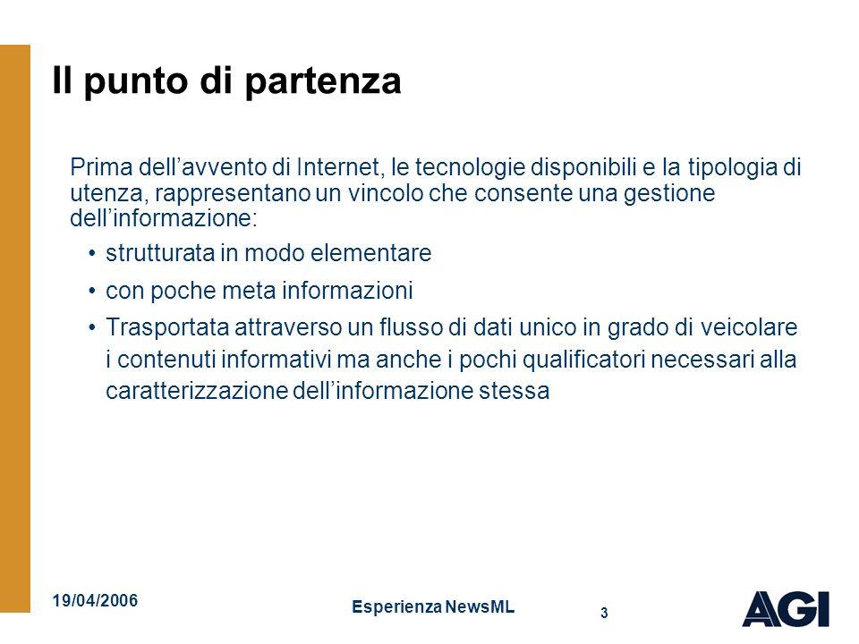 19/04/2006 Esperienza NewsML Il formato FIEG I flussi dati (chiamate Reti) erano creati per categorie di utenze omogenee, e contenevano elementi informativi testuali (take) caratterizzati da notazioni posizionali per consentirne lindividuazione e una minimale post-elaborazione: ZCZC AGI2646 0 EST 0 R01 / TITOLO DELLA NOTIZIA = (AGI) – Roma, 6 apr - Testo della notizia..