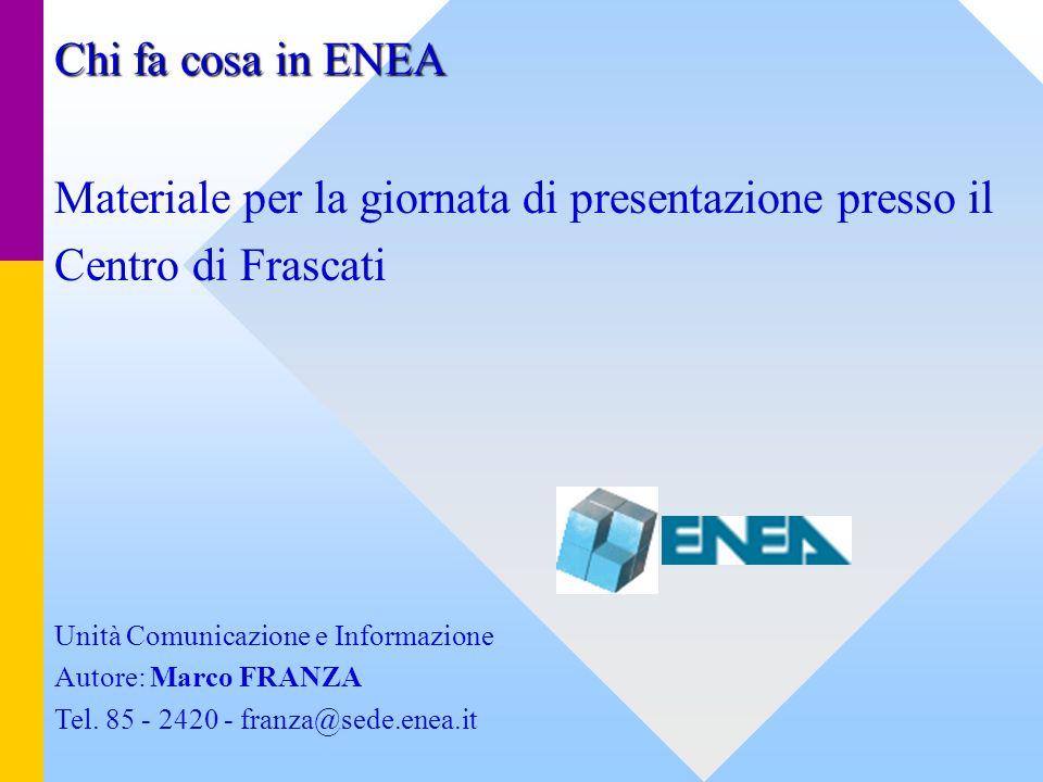 Chi fa cosa in ENEA Materiale per la giornata di presentazione presso il Centro di Frascati Unità Comunicazione e Informazione Autore: Marco FRANZA Te