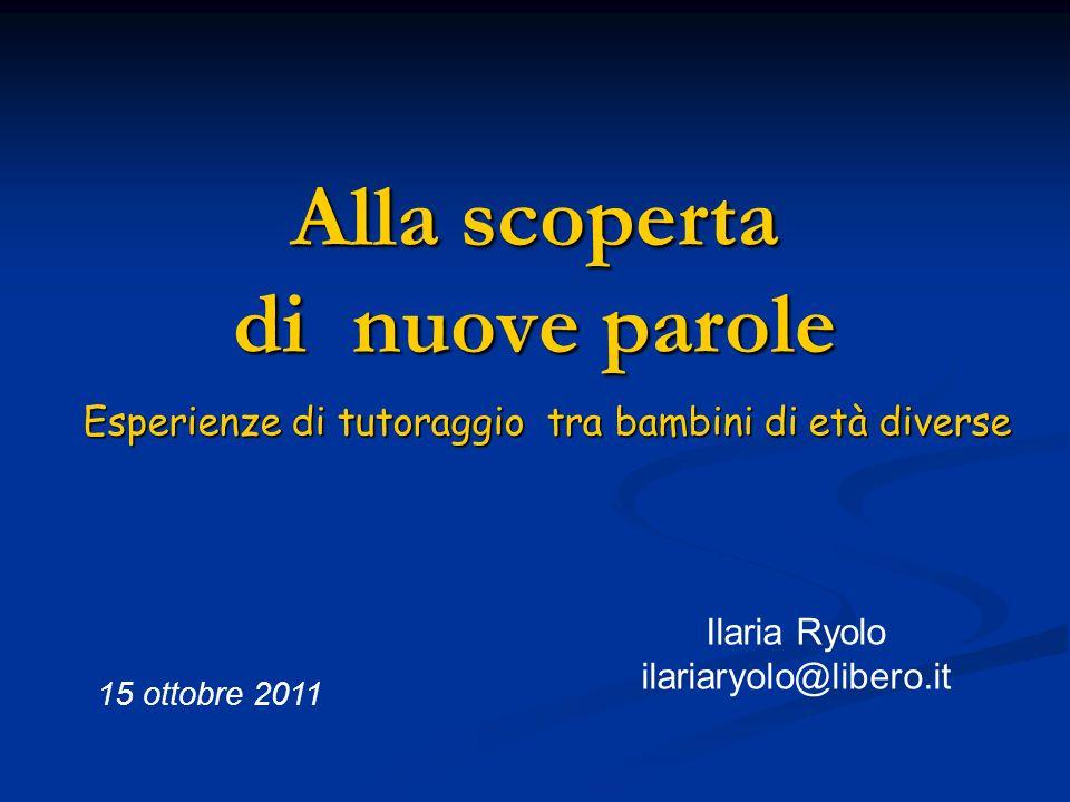 Alla scoperta di nuove parole Esperienze di tutoraggio tra bambini di età diverse 15 ottobre 2011 Ilaria Ryolo ilariaryolo@libero.it