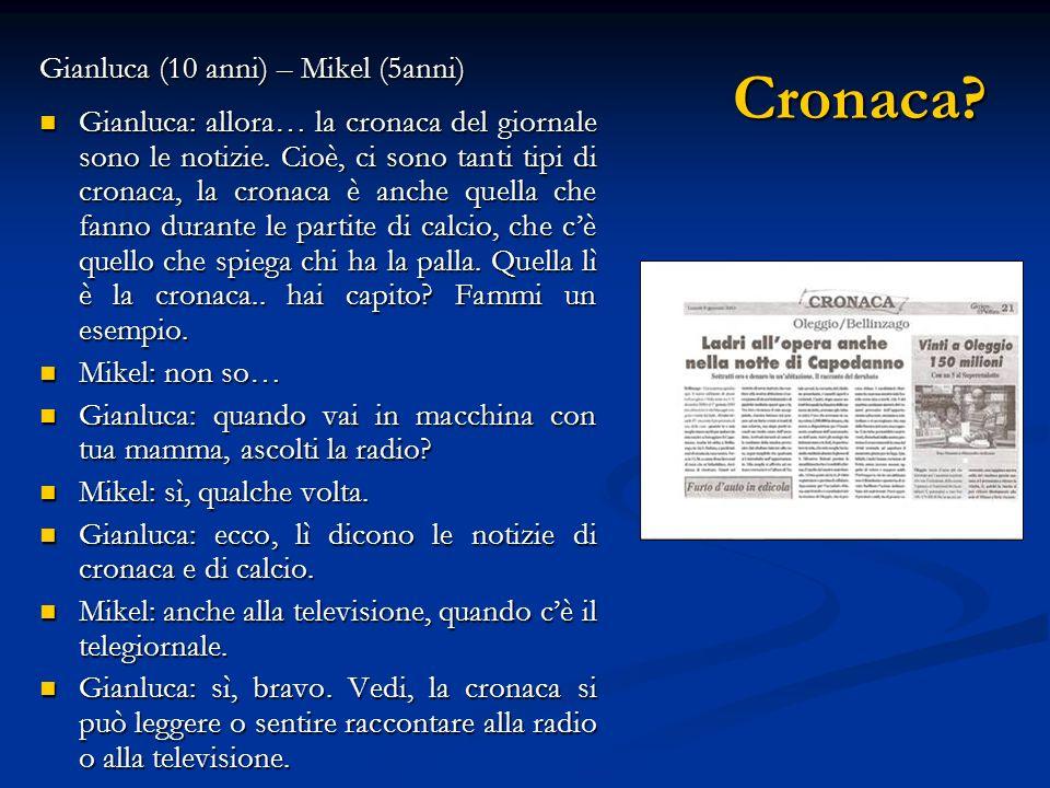 Cronaca? Gianluca (10 anni) – Mikel (5anni) Gianluca: allora… la cronaca del giornale sono le notizie. Cioè, ci sono tanti tipi di cronaca, la cronaca