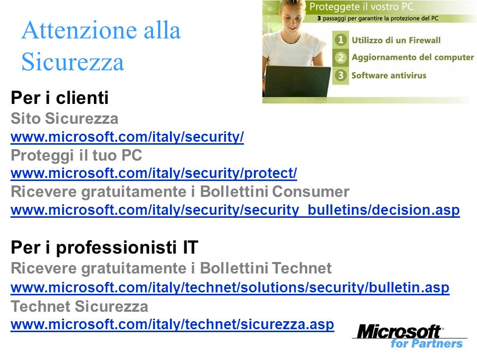Attenzione alla Sicurezza Per i clienti Sito Sicurezza www.microsoft.com/italy/security/ Proteggi il tuo PC www.microsoft.com/italy/security/protect/ Ricevere gratuitamente i Bollettini Consumer www.microsoft.com/italy/security/security_bulletins/decision.asp Per i professionisti IT Ricevere gratuitamente i Bollettini Technet www.microsoft.com/italy/technet/solutions/security/bulletin.asp Technet Sicurezza www.microsoft.com/italy/technet/sicurezza.asp
