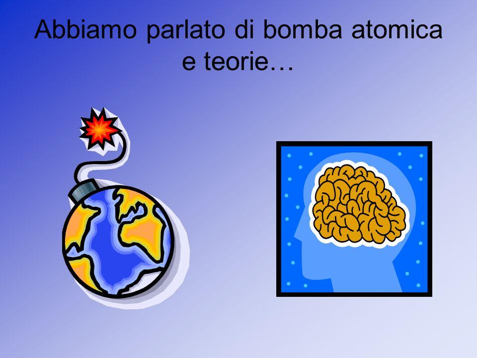 Abbiamo parlato di bomba atomica e teorie…