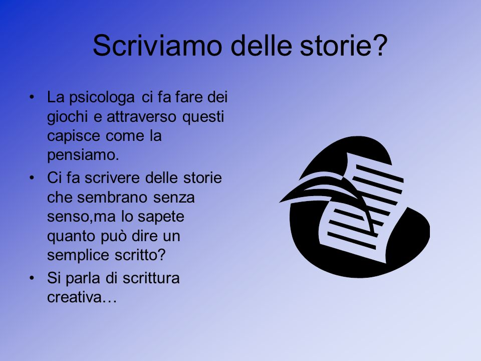 Scriviamo delle storie? La psicologa ci fa fare dei giochi e attraverso questi capisce come la pensiamo. Ci fa scrivere delle storie che sembrano senz