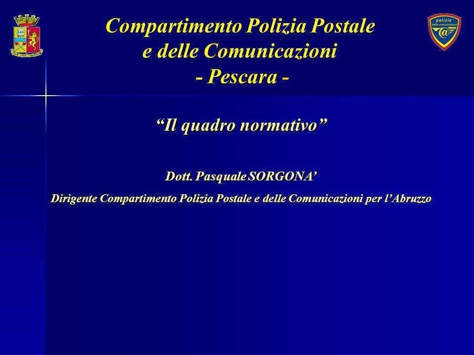 Compartimento Polizia Postale e delle Comunicazioni - Pescara - Il quadro normativo Dott. Pasquale SORGONA Dirigente Compartimento Polizia Postale e d