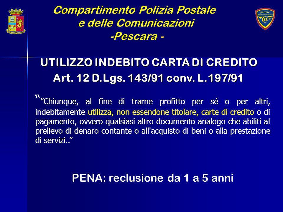 Compartimento Polizia Postale e delle Comunicazioni -Pescara - UTILIZZO INDEBITO CARTA DI CREDITO Art. 12 D.Lgs. 143/91 conv. L.197/91 Chiunque, al fi