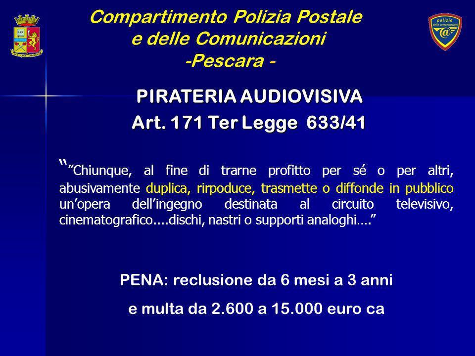 Compartimento Polizia Postale e delle Comunicazioni -Pescara - PIRATERIA AUDIOVISIVA Art. 171 Ter Legge 633/41 Chiunque, al fine di trarne profitto pe