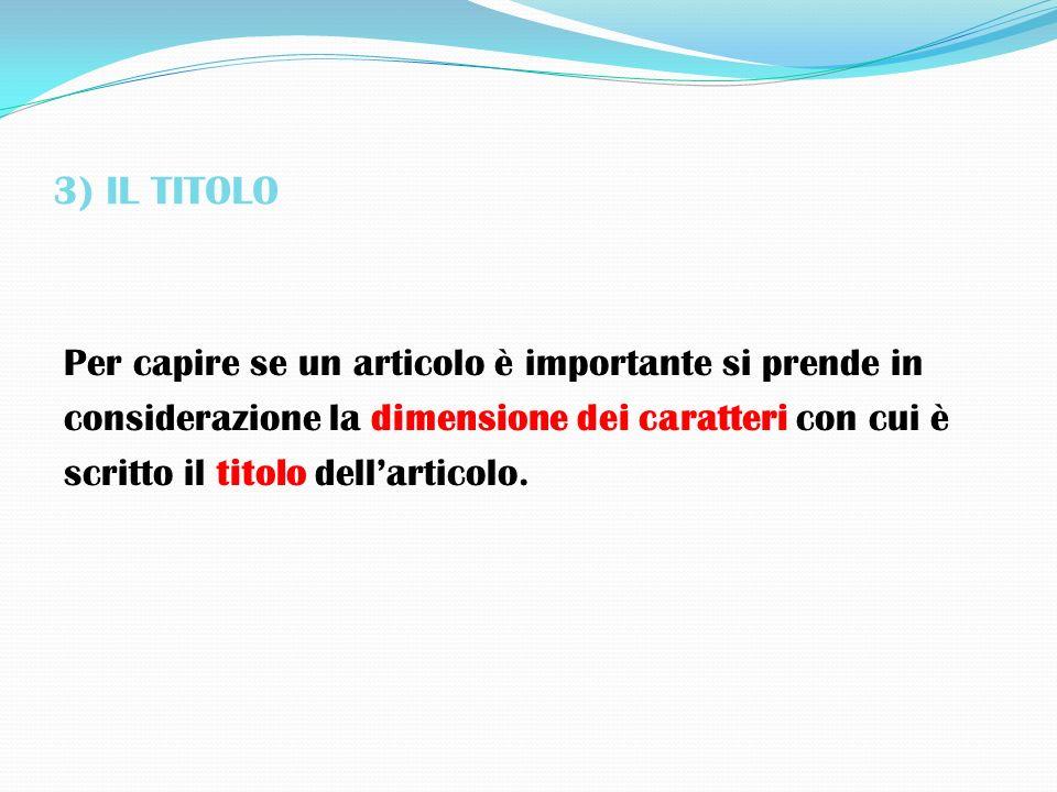 3) IL TITOLO Per capire se un articolo è importante si prende in considerazione la dimensione dei caratteri con cui è scritto il titolo dellarticolo.