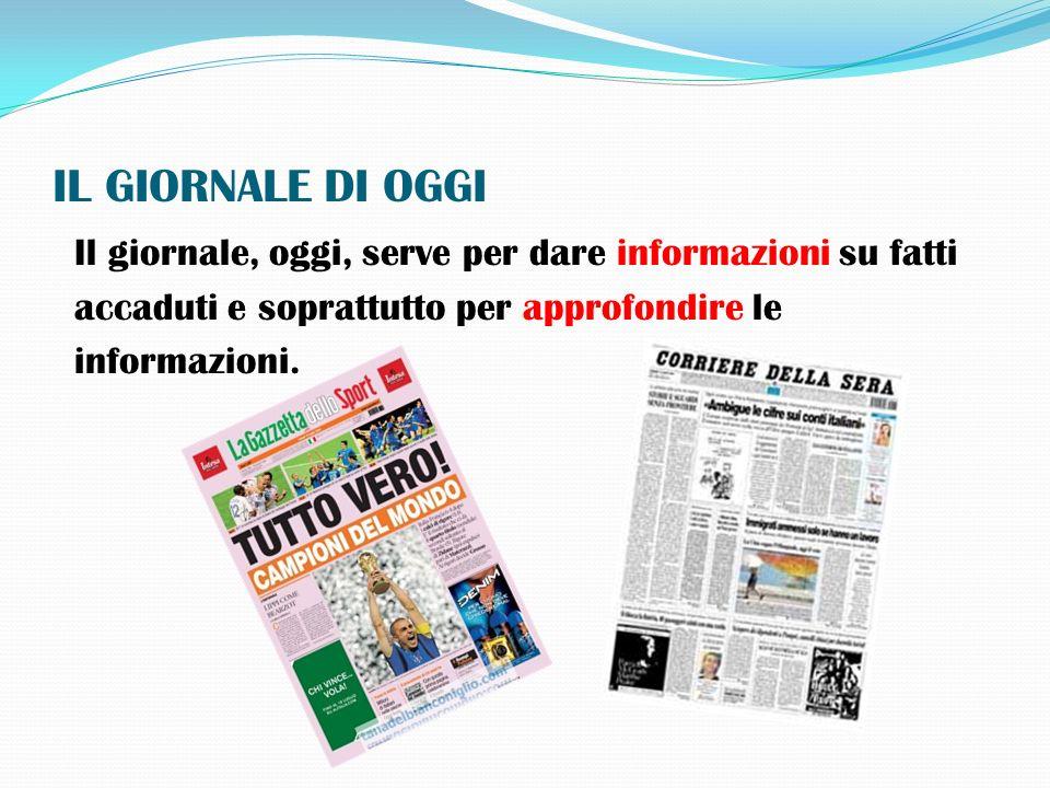 IL GIORNALE DI OGGI Il giornale, oggi, serve per dare informazioni su fatti accaduti e soprattutto per approfondire le informazioni.