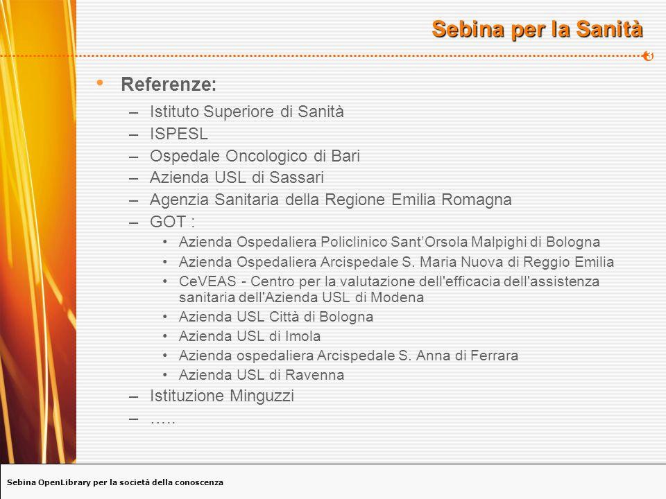 Sebina OpenLibrary per la società della conoscenza 4 Sebina per la Sanità - GOT GOT: Gruppo operativo per il trasferimento dei risultati della ricerca bibliografica nei servizi sanitari Il catalogo collettivo è gestito con Sebina ed è composto da 7 delle 10 aziende aderenti che cooperano alla gestione del catalogo E il risultato di un merge di 7 diversi cataloghi che, sotto il coordinamento scientifico dellIBACN, sono stati unificati e trasformati secondo le regole ISBD(S) per i periodici.