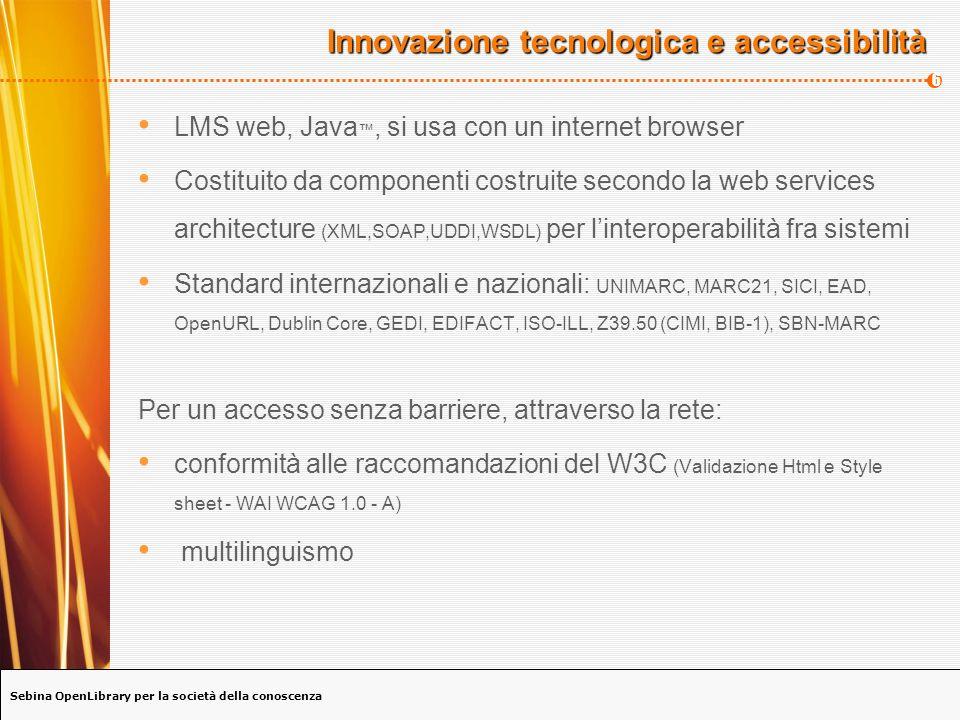 Sebina OpenLibrary per la società della conoscenza 6 Innovazione tecnologica e accessibilità LMS web, Java, si usa con un internet browser Costituito da componenti costruite secondo la web services architecture (XML,SOAP,UDDI,WSDL) per linteroperabilità fra sistemi Standard internazionali e nazionali: UNIMARC, MARC21, SICI, EAD, OpenURL, Dublin Core, GEDI, EDIFACT, ISO-ILL, Z39.50 (CIMI, BIB-1), SBN-MARC Per un accesso senza barriere, attraverso la rete: conformità alle raccomandazioni del W3C (Validazione Html e Style sheet - WAI WCAG 1.0 - A) multilinguismo