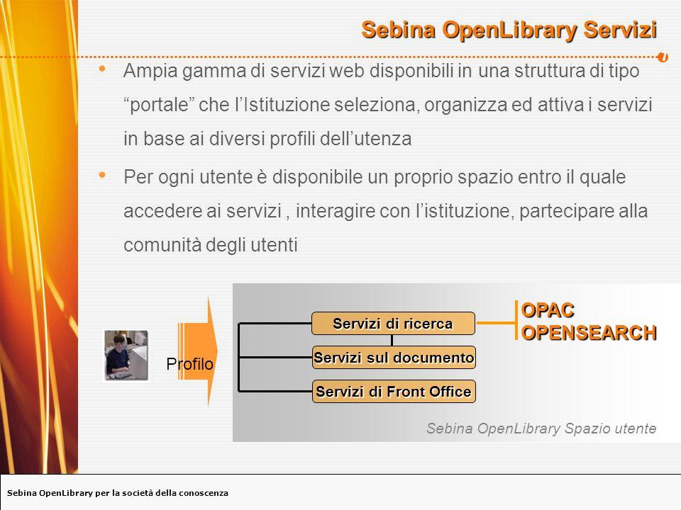 Sebina OpenLibrary per la società della conoscenza 7 Sebina OpenLibrary Servizi Ampia gamma di servizi web disponibili in una struttura di tipo portale che lIstituzione seleziona, organizza ed attiva i servizi in base ai diversi profili dellutenza Per ogni utente è disponibile un proprio spazio entro il quale accedere ai servizi, interagire con listituzione, partecipare alla comunità degli utenti Servizi sul documento Servizi di Front Office Servizi di ricerca Sebina OpenLibrary Spazio utente Profilo OPACOPENSEARCH