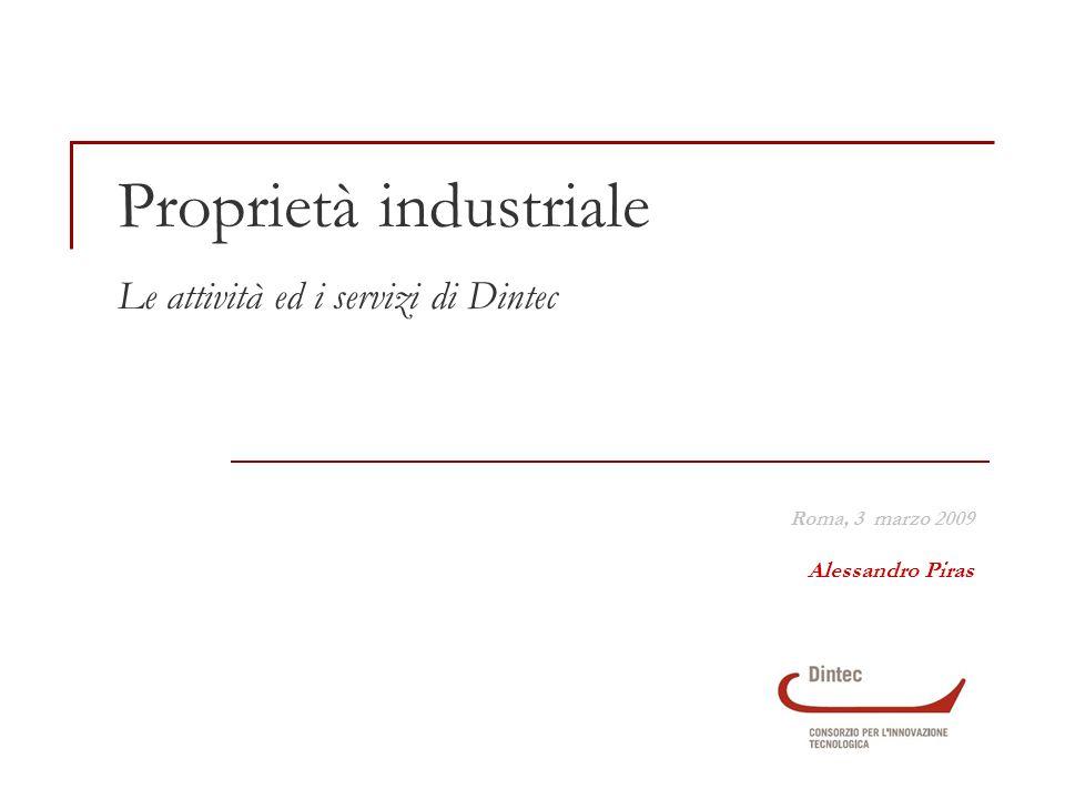 Proprietà industriale Le attività ed i servizi di Dintec Roma, 3 marzo 2009 Alessandro Piras