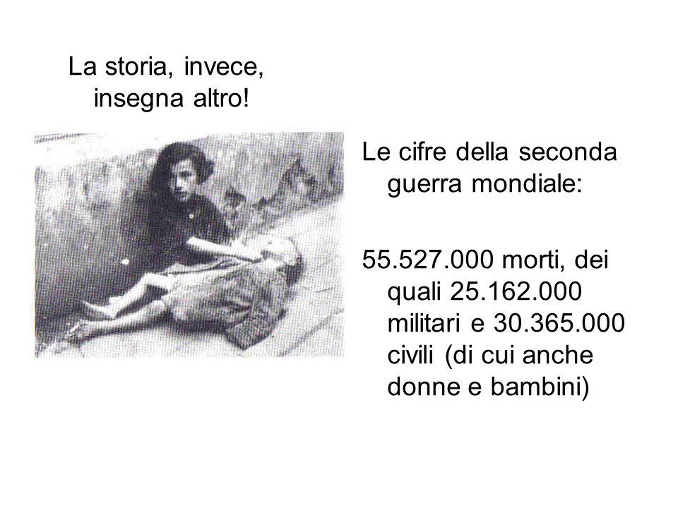 La storia, invece, insegna altro! Le cifre della seconda guerra mondiale: 55.527.000 morti, dei quali 25.162.000 militari e 30.365.000 civili (di cui