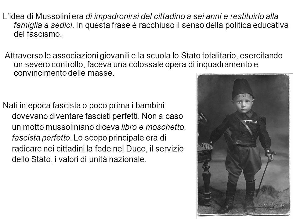 Lidea di Mussolini era di impadronirsi del cittadino a sei anni e restituirlo alla famiglia a sedici. In questa frase è racchiuso il senso della polit