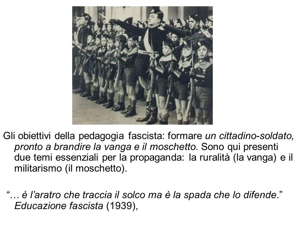 Gli obiettivi della pedagogia fascista: formare un cittadino-soldato, pronto a brandire la vanga e il moschetto. Sono qui presenti due temi essenziali