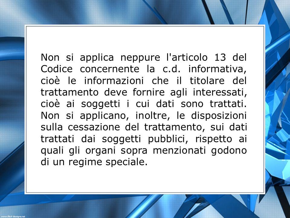 Non si applica neppure l'articolo 13 del Codice concernente la c.d. informativa, cioè le informazioni che il titolare del trattamento deve fornire agl