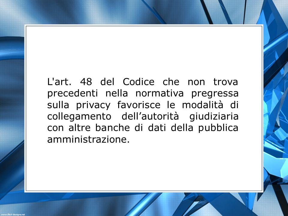L'art. 48 del Codice che non trova precedenti nella normativa pregressa sulla privacy favorisce le modalità di collegamento dellautorità giudiziaria c
