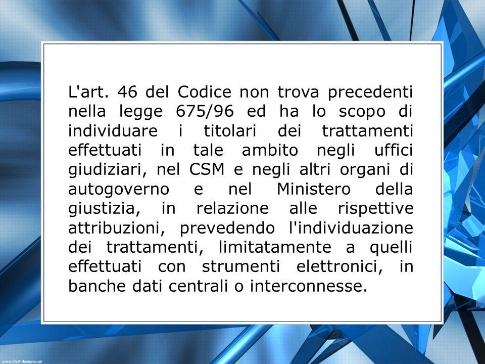 L'art. 46 del Codice non trova precedenti nella legge 675/96 ed ha lo scopo di individuare i titolari dei trattamenti effettuati in tale ambito negli