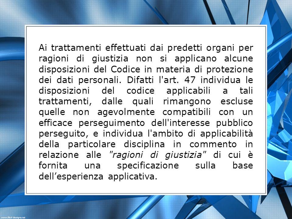 Ai trattamenti effettuati dai predetti organi per ragioni di giustizia non si applicano alcune disposizioni del Codice in materia di protezione dei da