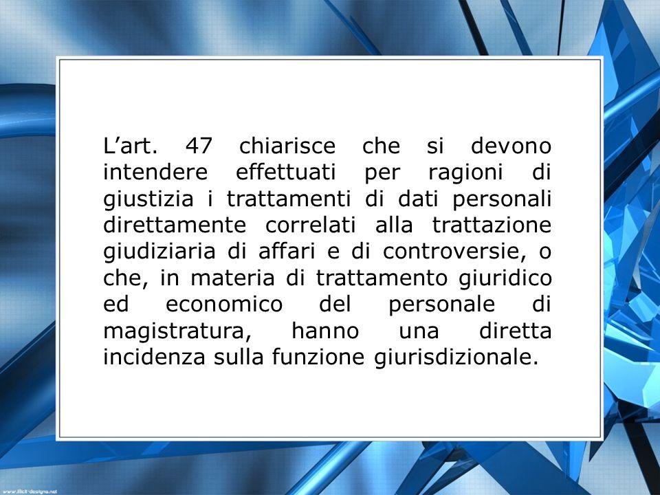 Lart. 47 chiarisce che si devono intendere effettuati per ragioni di giustizia i trattamenti di dati personali direttamente correlati alla trattazione