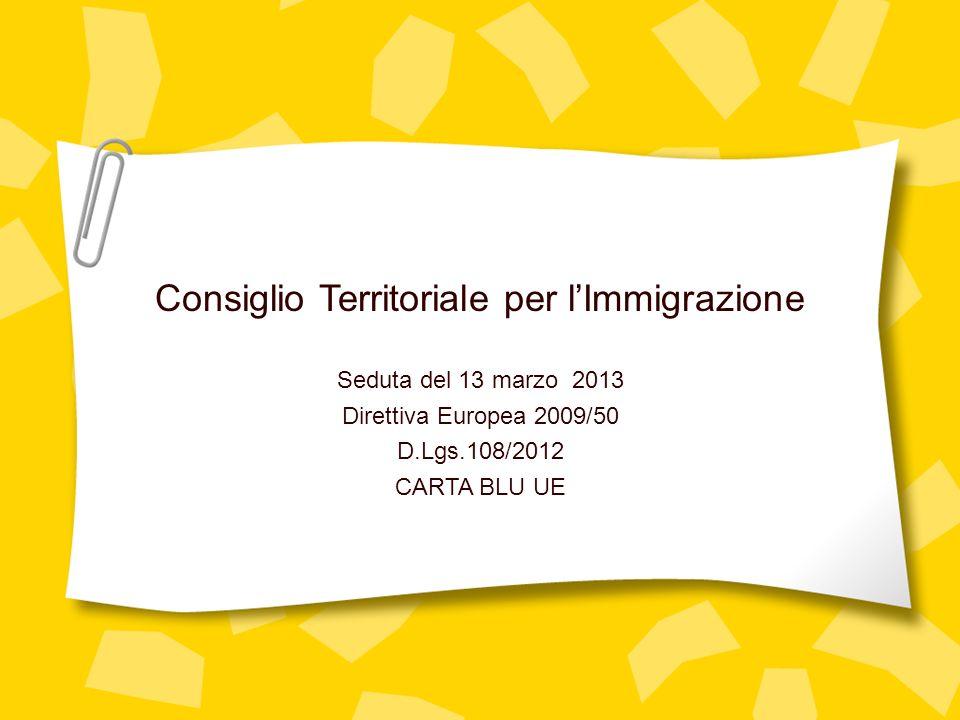 Consiglio Territoriale per lImmigrazione Seduta del 13 marzo 2013 Direttiva Europea 2009/50 D.Lgs.108/2012 CARTA BLU UE