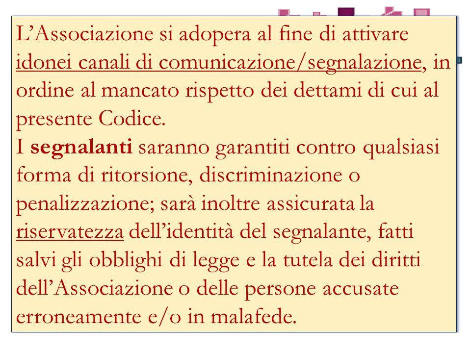LAssociazione si adopera al fine di attivare idonei canali di comunicazione/segnalazione, in ordine al mancato rispetto dei dettami di cui al presente Codice.