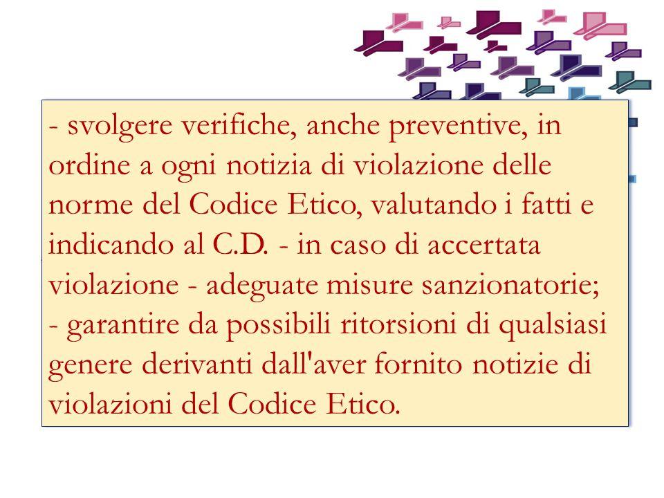 - svolgere verifiche, anche preventive, in ordine a ogni notizia di violazione delle norme del Codice Etico, valutando i fatti e indicando al C.D.