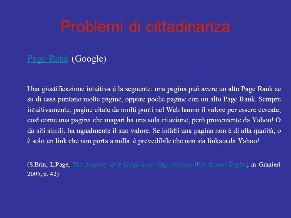 Problemi di cittadinanza Page RankPage Rank (Google) Una giustificazione intuitiva è la seguente: una pagina può avere un alto Page Rank se su di essa puntano molte pagine, oppure poche pagine con un alto Page Rank.