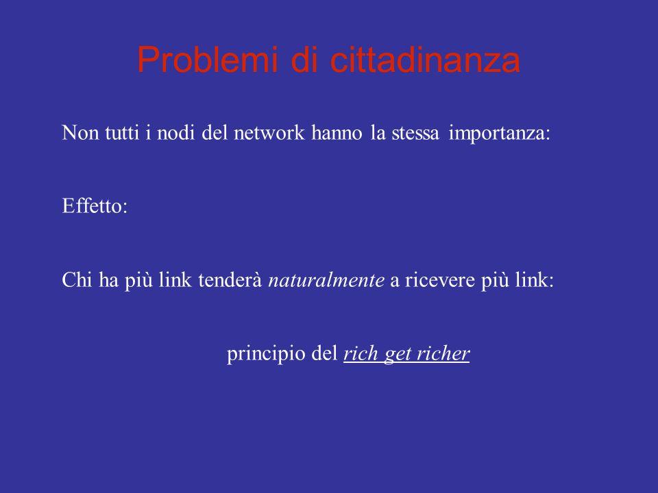 Problemi di cittadinanza Non tutti i nodi del network hanno la stessa importanza: Effetto: Chi ha più link tenderà naturalmente a ricevere più link: p