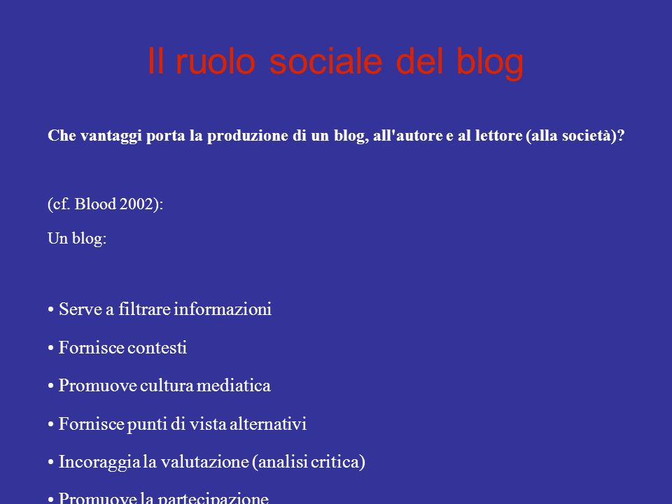 Il ruolo sociale del blog Un blog filtra le informazioni for every one, the great task of the future will not be to gain access to more information, but to develop avenues to information that genuinely enhances our understanding, and to sceen out the rest (p.