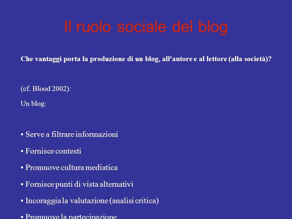 Il ruolo sociale del blog Che vantaggi porta la produzione di un blog, all'autore e al lettore (alla società)? (cf. Blood 2002): Un blog: Serve a filt