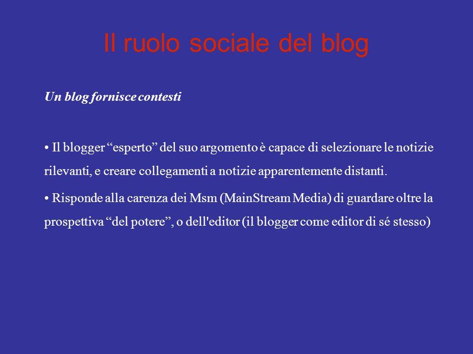 Il ruolo sociale del blog Un blog fornisce contesti Il blogger esperto del suo argomento è capace di selezionare le notizie rilevanti, e creare collegamenti a notizie apparentemente distanti.