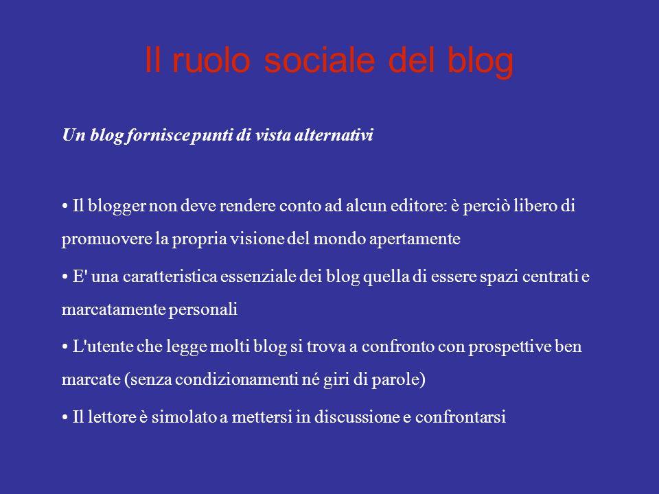 Il ruolo sociale del blog Un blog fornisce punti di vista alternativi Il blogger non deve rendere conto ad alcun editore: è perciò libero di promuover